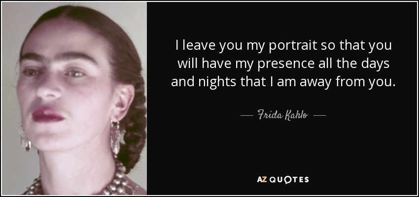I leave you my portrait so that you will have my presence all the days and nights that I am away from you. - Frida Kahlo