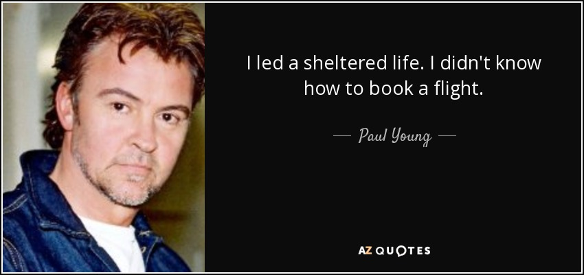 I led a sheltered life. I didn't know how to book a flight. - Paul Young