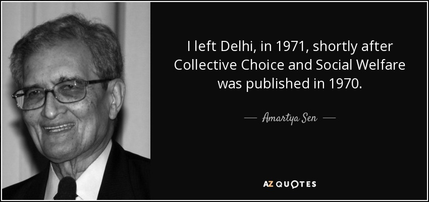 I left Delhi, in 1971, shortly after Collective Choice and Social Welfare was published in 1970. - Amartya Sen