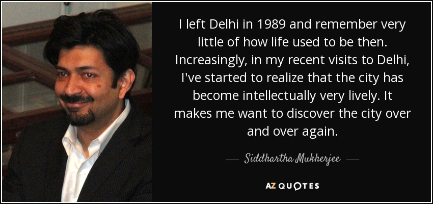 I left Delhi in 1989 and remember very little of how life used to be then. Increasingly, in my recent visits to Delhi, I've started to realize that the city has become intellectually very lively. It makes me want to discover the city over and over again. - Siddhartha Mukherjee