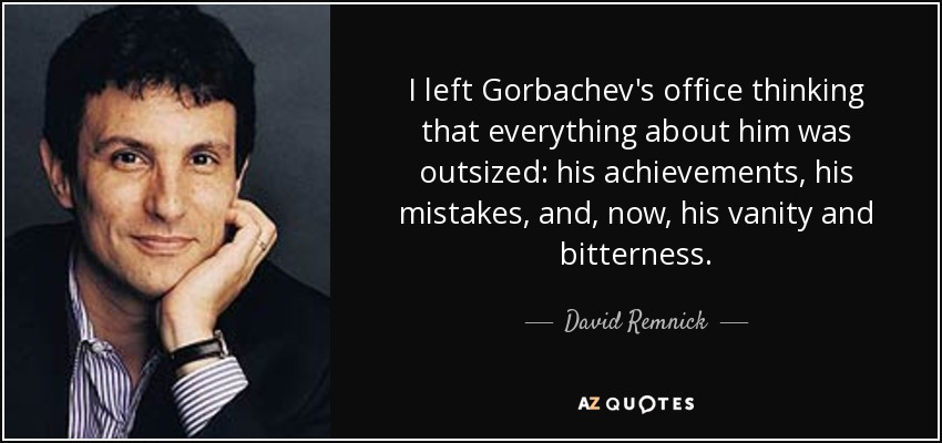 I left Gorbachev's office thinking that everything about him was outsized: his achievements, his mistakes, and, now, his vanity and bitterness. - David Remnick