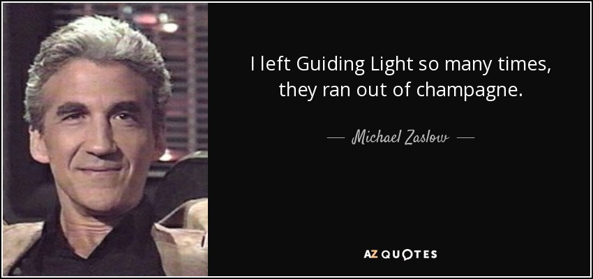 I left Guiding Light so many times, they ran out of champagne. - Michael Zaslow