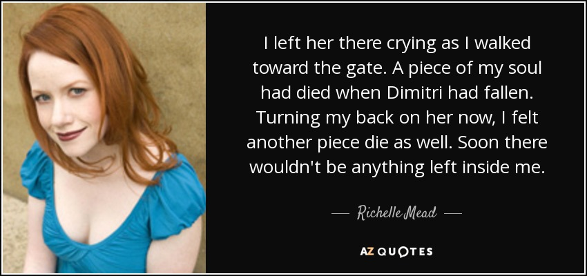 I left her there crying as I walked toward the gate. A piece of my soul had died when Dimitri had fallen. Turning my back on her now, I felt another piece die as well. Soon there wouldn't be anything left inside me. - Richelle Mead