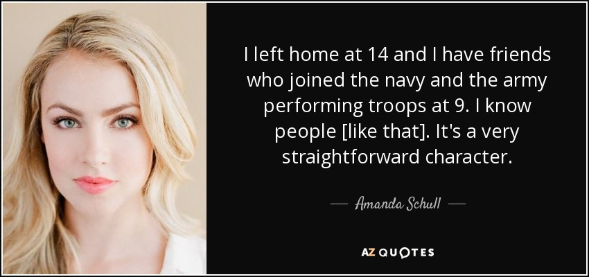 I left home at 14 and I have friends who joined the navy and the army performing troops at 9. I know people [like that]. It's a very straightforward character. - Amanda Schull