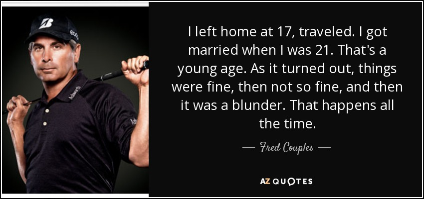 I left home at 17, traveled. I got married when I was 21. That's a young age. As it turned out, things were fine, then not so fine, and then it was a blunder. That happens all the time. - Fred Couples