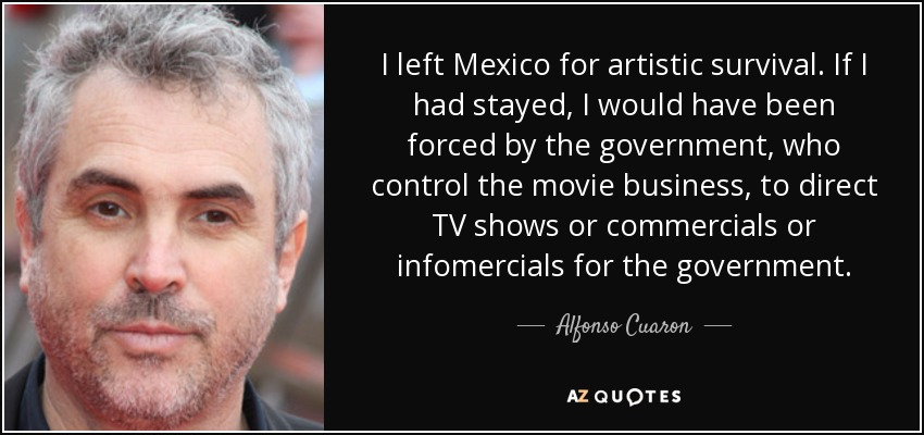 I left Mexico for artistic survival. If I had stayed, I would have been forced by the government, who control the movie business, to direct TV shows or commercials or infomercials for the government. - Alfonso Cuaron