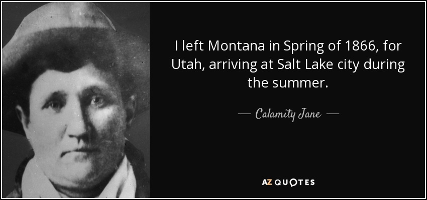 I left Montana in Spring of 1866, for Utah, arriving at Salt Lake city during the summer. - Calamity Jane