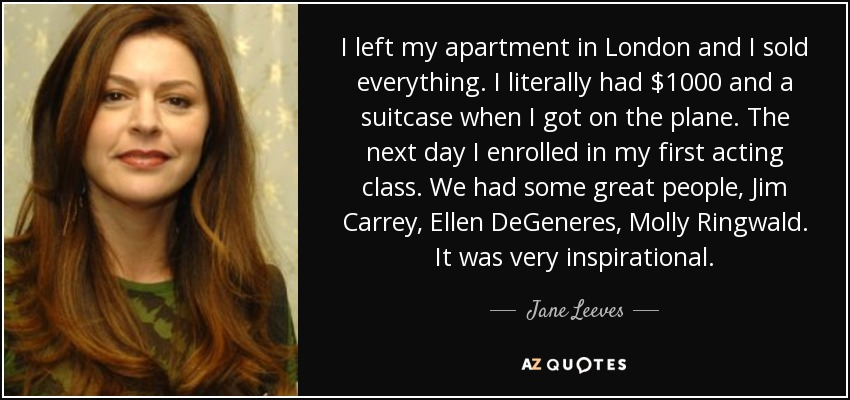 I left my apartment in London and I sold everything. I literally had $1000 and a suitcase when I got on the plane. The next day I enrolled in my first acting class. We had some great people, Jim Carrey, Ellen DeGeneres, Molly Ringwald. It was very inspirational. - Jane Leeves