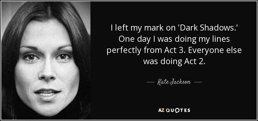 I left my mark on 'Dark Shadows.' One day I was doing my lines perfectly from Act 3. Everyone else was doing Act 2. - Kate Jackson