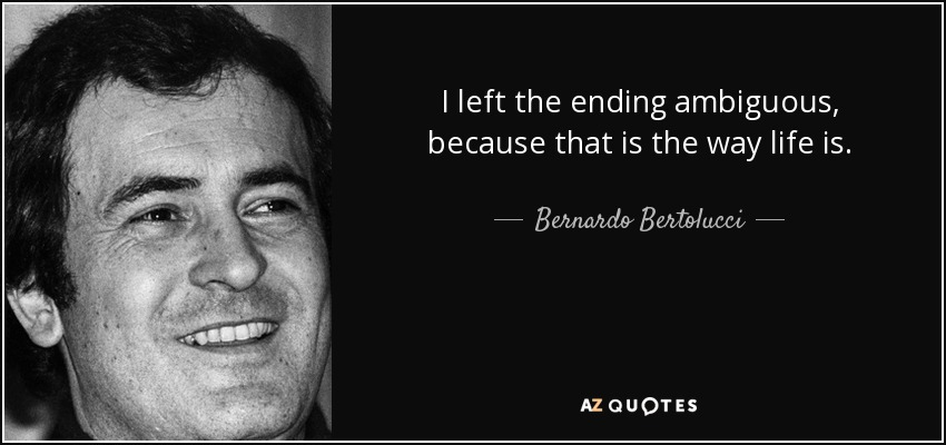 I left the ending ambiguous, because that is the way life is. - Bernardo Bertolucci