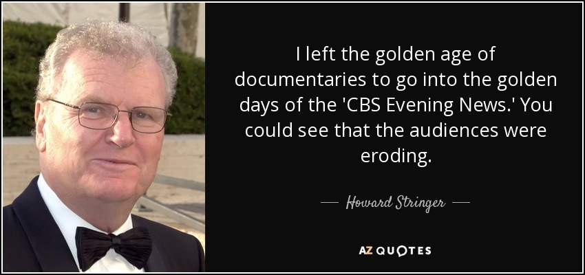 I left the golden age of documentaries to go into the golden days of the 'CBS Evening News.' You could see that the audiences were eroding. - Howard Stringer