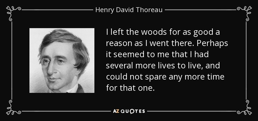 I left the woods for as good a reason as I went there. Perhaps it seemed to me that I had several more lives to live, and could not spare any more time for that one. - Henry David Thoreau