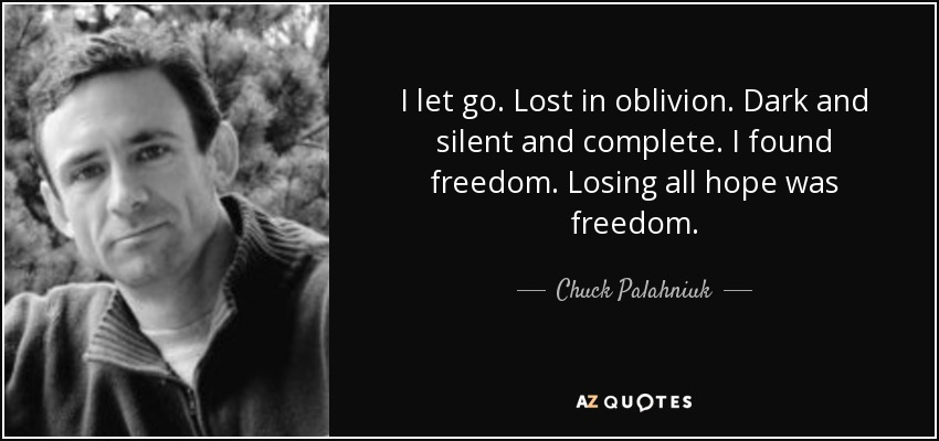 I let go. Lost in oblivion. Dark and silent and complete. I found freedom. Losing all hope was freedom. - Chuck Palahniuk