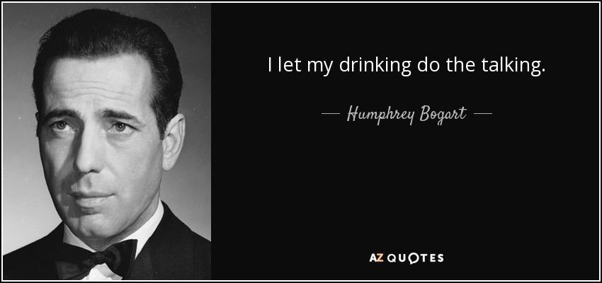 I let my drinking do the talking. - Humphrey Bogart