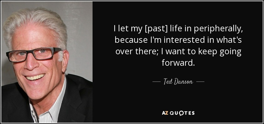 I let my [past] life in peripherally, because I'm interested in what's over there; I want to keep going forward. - Ted Danson