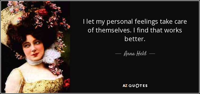 I let my personal feelings take care of themselves. I find that works better. - Anna Held