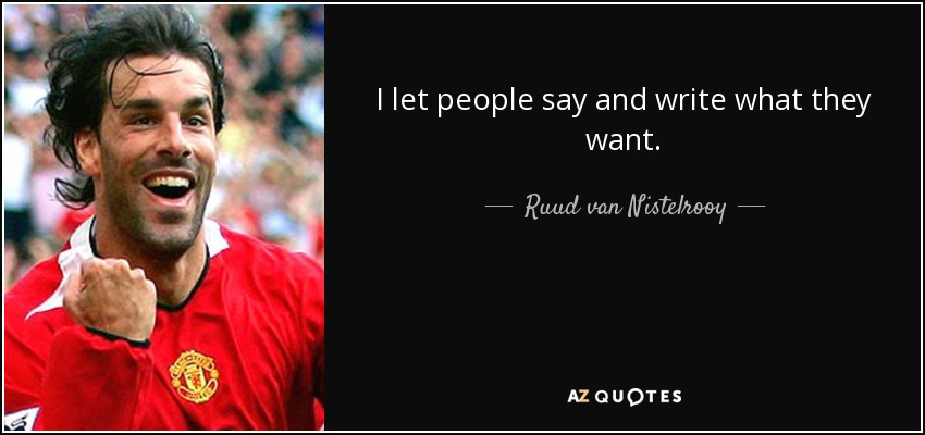 I let people say and write what they want. - Ruud van Nistelrooy