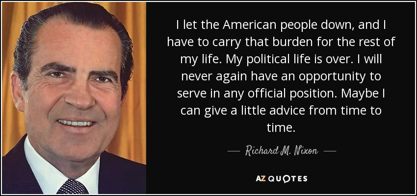I let the American people down, and I have to carry that burden for the rest of my life. My political life is over. I will never again have an opportunity to serve in any official position. Maybe I can give a little advice from time to time. - Richard M. Nixon