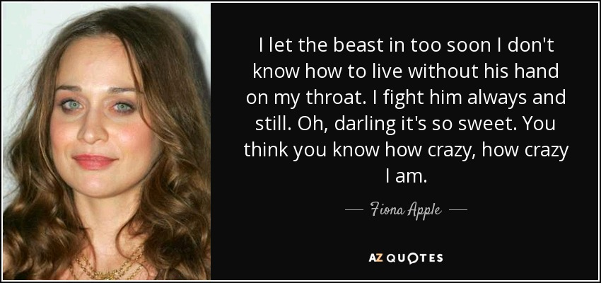 I let the beast in too soon I don't know how to live without his hand on my throat. I fight him always and still. Oh, darling it's so sweet. You think you know how crazy, how crazy I am. - Fiona Apple