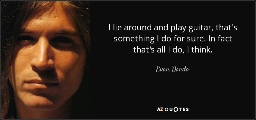 I lie around and play guitar, that's something I do for sure. In fact that's all I do, I think. - Evan Dando