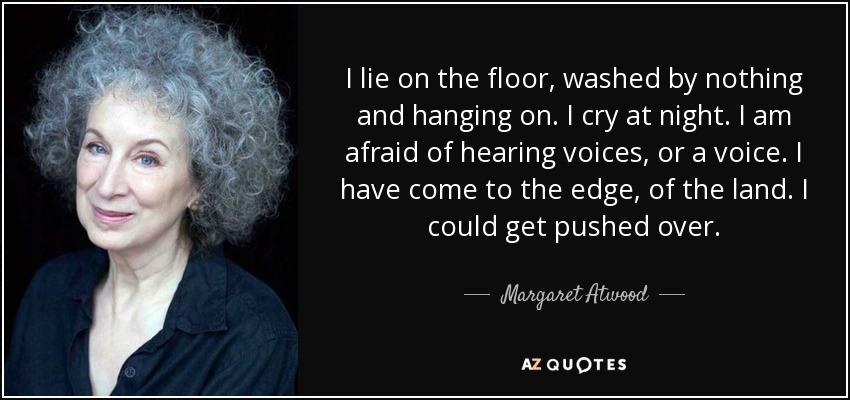 I lie on the floor, washed by nothing and hanging on. I cry at night. I am afraid of hearing voices, or a voice. I have come to the edge, of the land. I could get pushed over. - Margaret Atwood