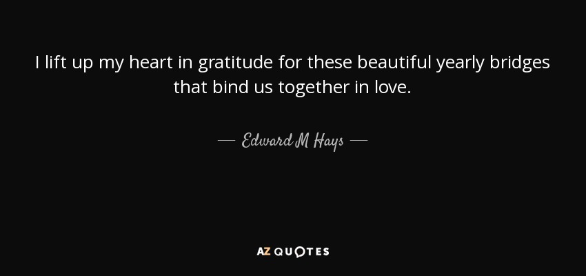 I lift up my heart in gratitude for these beautiful yearly bridges that bind us together in love. - Edward M Hays