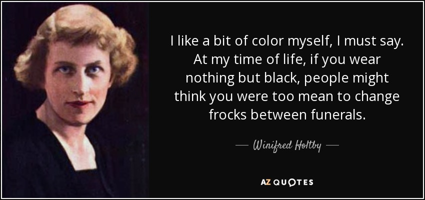 I like a bit of color myself, I must say. At my time of life, if you wear nothing but black, people might think you were too mean to change frocks between funerals. - Winifred Holtby