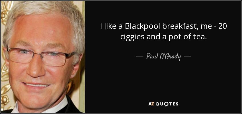 I like a Blackpool breakfast, me - 20 ciggies and a pot of tea. - Paul O'Grady