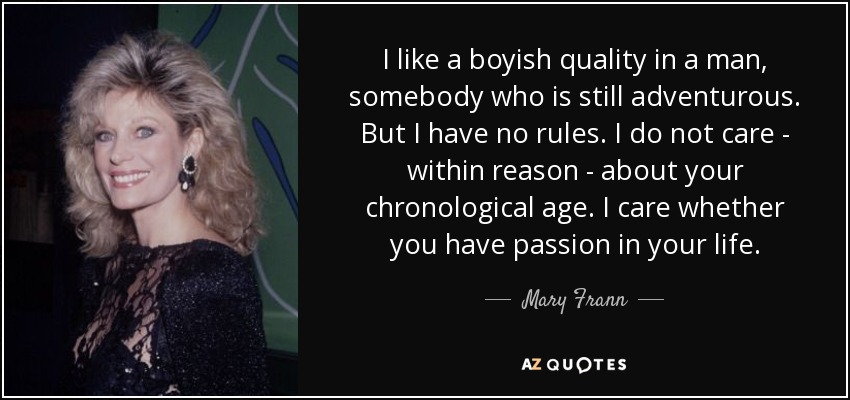 I like a boyish quality in a man, somebody who is still adventurous. But I have no rules. I do not care - within reason - about your chronological age. I care whether you have passion in your life. - Mary Frann