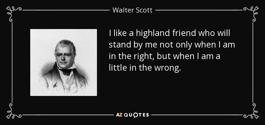 I like a highland friend who will stand by me not only when I am in the right, but when I am a little in the wrong. - Walter Scott