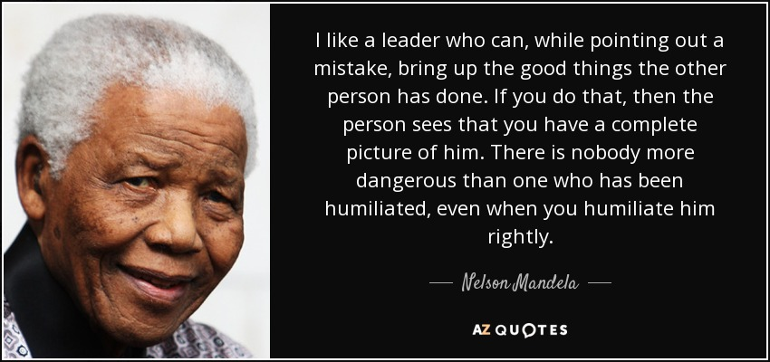 I like a leader who can, while pointing out a mistake, bring up the good things the other person has done. If you do that, then the person sees that you have a complete picture of him. There is nobody more dangerous than one who has been humiliated, even when you humiliate him rightly. - Nelson Mandela
