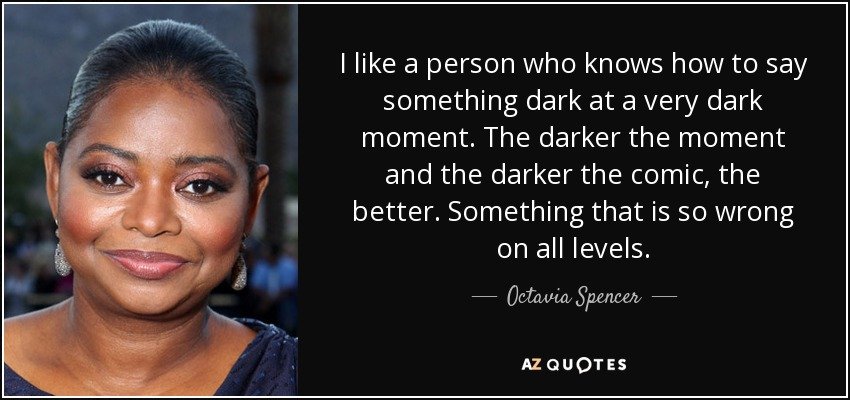 I like a person who knows how to say something dark at a very dark moment. The darker the moment and the darker the comic, the better. Something that is so wrong on all levels. - Octavia Spencer
