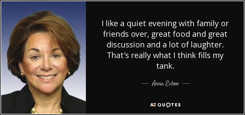 I like a quiet evening with family or friends over, great food and great discussion and a lot of laughter. That's really what I think fills my tank. - Anna Eshoo