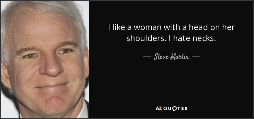 I like a woman with a head on her shoulders. I hate necks. - Steve Martin
