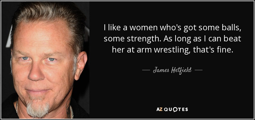 I like a women who's got some balls, some strength. As long as I can beat her at arm wrestling, that's fine. - James Hetfield