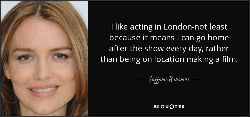I like acting in London-not least because it means I can go home after the show every day, rather than being on location making a film. - Saffron Burrows
