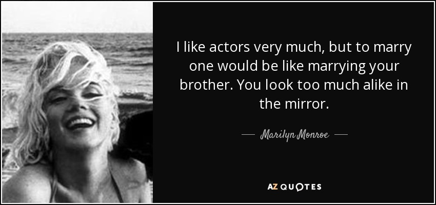 I like actors very much, but to marry one would be like marrying your brother. You look too much alike in the mirror. - Marilyn Monroe