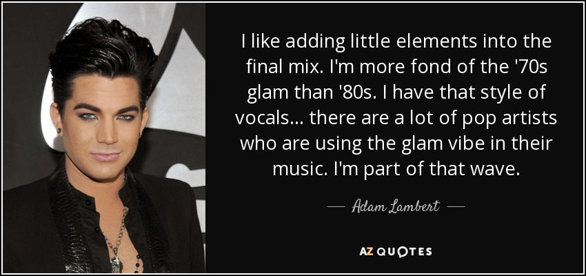 I like adding little elements into the final mix. I'm more fond of the '70s glam than '80s. I have that style of vocals... there are a lot of pop artists who are using the glam vibe in their music. I'm part of that wave. - Adam Lambert