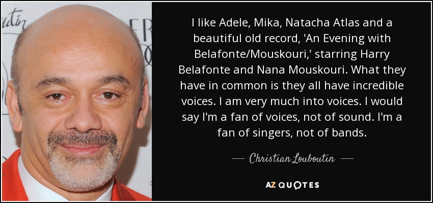 I like Adele, Mika, Natacha Atlas and a beautiful old record, 'An Evening with Belafonte/Mouskouri,' starring Harry Belafonte and Nana Mouskouri. What they have in common is they all have incredible voices. I am very much into voices. I would say I'm a fan of voices, not of sound. I'm a fan of singers, not of bands. - Christian Louboutin