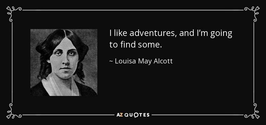 I like adventures, and I'm going to find some. - Louisa May Alcott