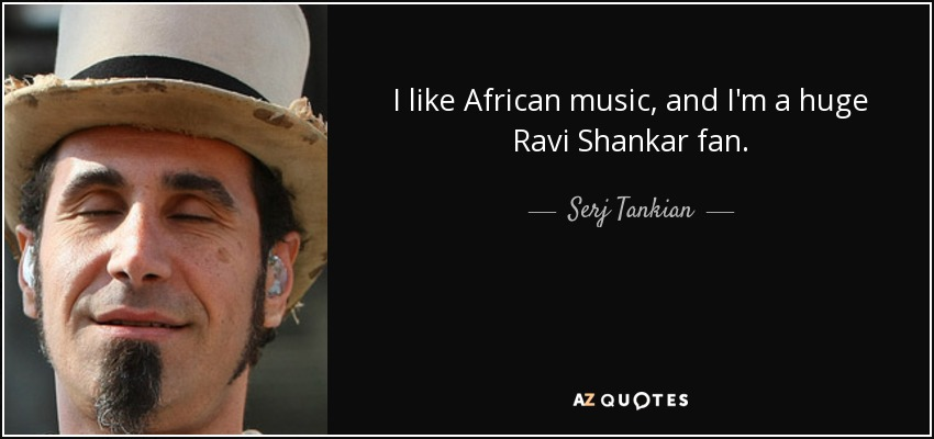 I like African music, and I'm a huge Ravi Shankar fan. - Serj Tankian