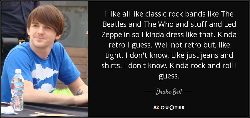 I like all like classic rock bands like The Beatles and The Who and stuff and Led Zeppelin so I kinda dress like that. Kinda retro I guess. Well not retro but, like tight. I don't know. Like just jeans and shirts. I don't know. Kinda rock and roll I guess. - Drake Bell