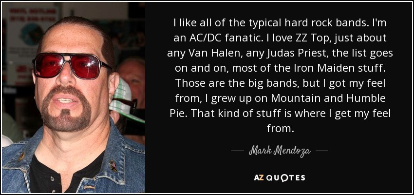 I like all of the typical hard rock bands. I'm an AC/DC fanatic. I love ZZ Top, just about any Van Halen, any Judas Priest, the list goes on and on, most of the Iron Maiden stuff. Those are the big bands, but I got my feel from, I grew up on Mountain and Humble Pie. That kind of stuff is where I get my feel from. - Mark Mendoza