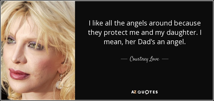 I like all the angels around because they protect me and my daughter. I mean, her Dad's an angel. - Courtney Love