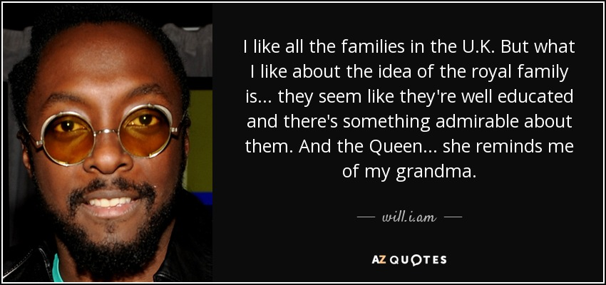 I like all the families in the U.K. But what I like about the idea of the royal family is... they seem like they're well educated and there's something admirable about them. And the Queen... she reminds me of my grandma. - will.i.am