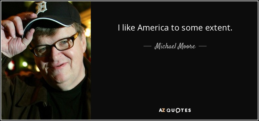 I like America to some extent. - Michael Moore