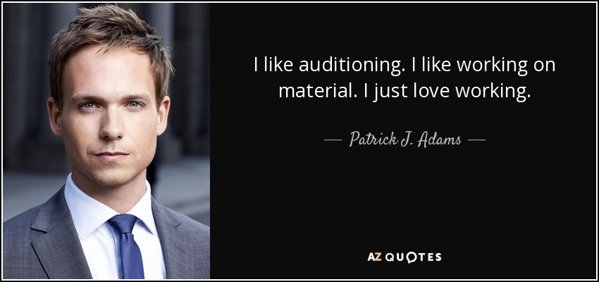 I like auditioning. I like working on material. I just love working. - Patrick J. Adams