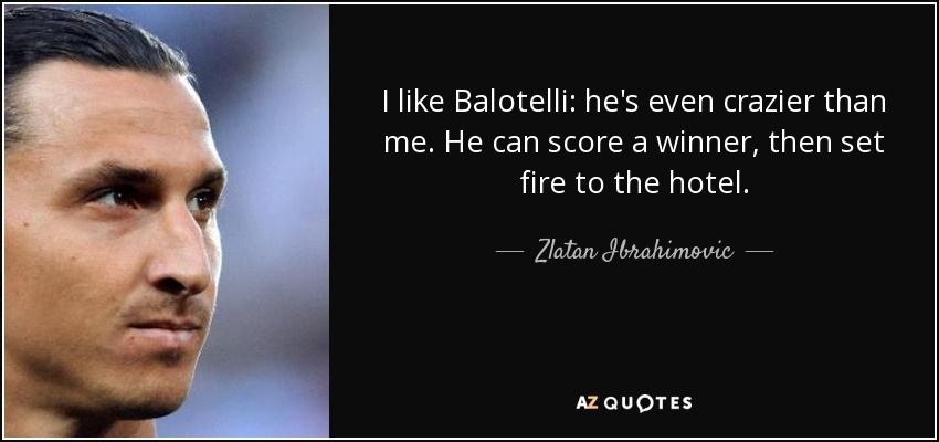 I like Balotelli: he's even crazier than me. He can score a winner, then set fire to the hotel. - Zlatan Ibrahimovic