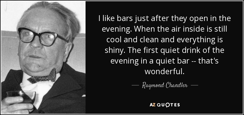 I like bars just after they open in the evening. When the air inside is still cool and clean and everything is shiny. The first quiet drink of the evening in a quiet bar -- that's wonderful. - Raymond Chandler