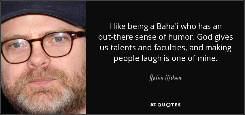 I like being a Baha'i who has an out-there sense of humor. God gives us talents and faculties, and making people laugh is one of mine. - Rainn Wilson